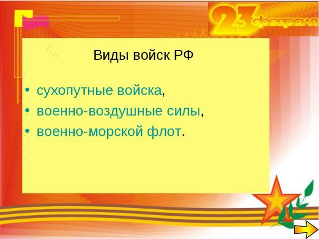 Виды войск РФ сухопутные войска, военно-воздушные силы, военно-морской флот.
