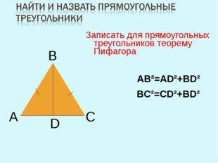 Записать для прямоугольных треугольников теорему Пифагора А В С D ВС²=СD²+ВD²
