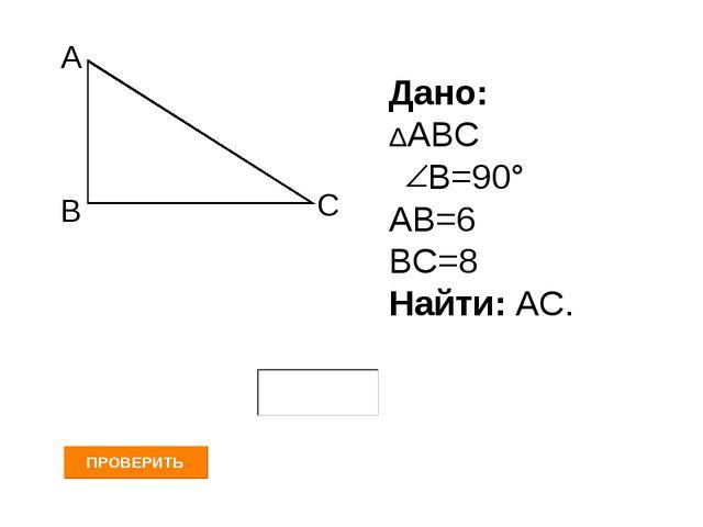 А В С Дано: ΔАВС В=90° АВ=6 ВС=8 Найти: АС.
