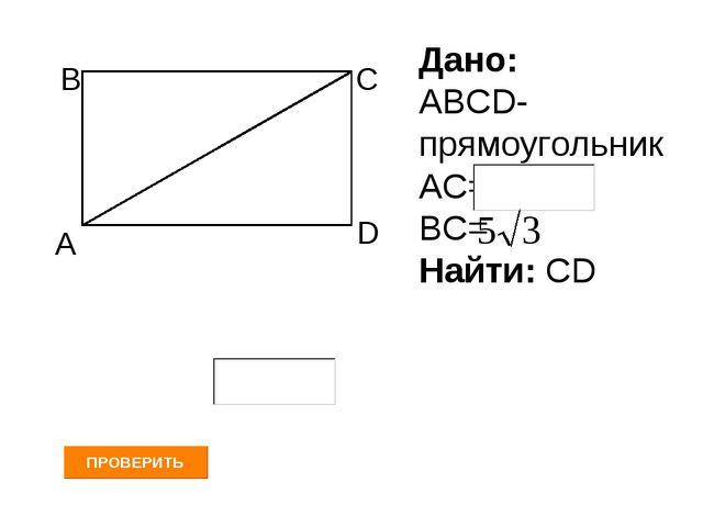А В С D Дано: АВСD- прямоугольник АС= ВС= Найти: СD