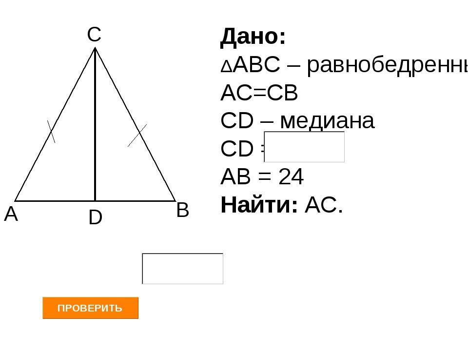 А В С D Дано: ΔАВС – равнобедренный АС=СВ СD – медиана СD = АВ = 24 Найти: АС.