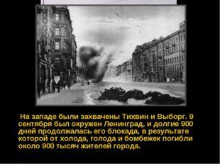 На западе были захвачены Тихвин и Выборг. 9 сентября был окружен Ленинград,