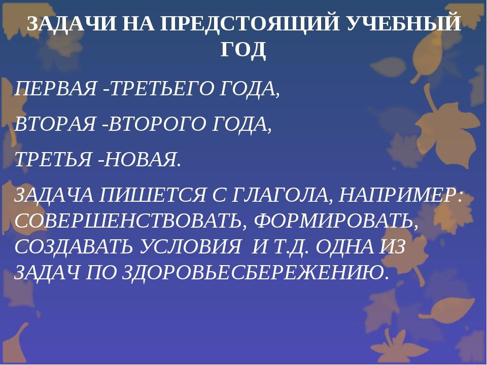 ЗАДАЧИ НА ПРЕДСТОЯЩИЙ УЧЕБНЫЙ ГОД ПЕРВАЯ -ТРЕТЬЕГО ГОДА, ВТОРАЯ -ВТОРОГО ГОДА...