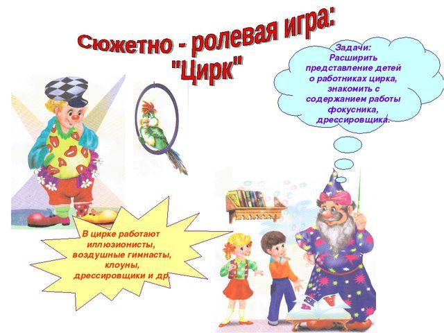В цирке работают иллюзионисты, воздушные гимнасты, клоуны, дрессировщики и др...
