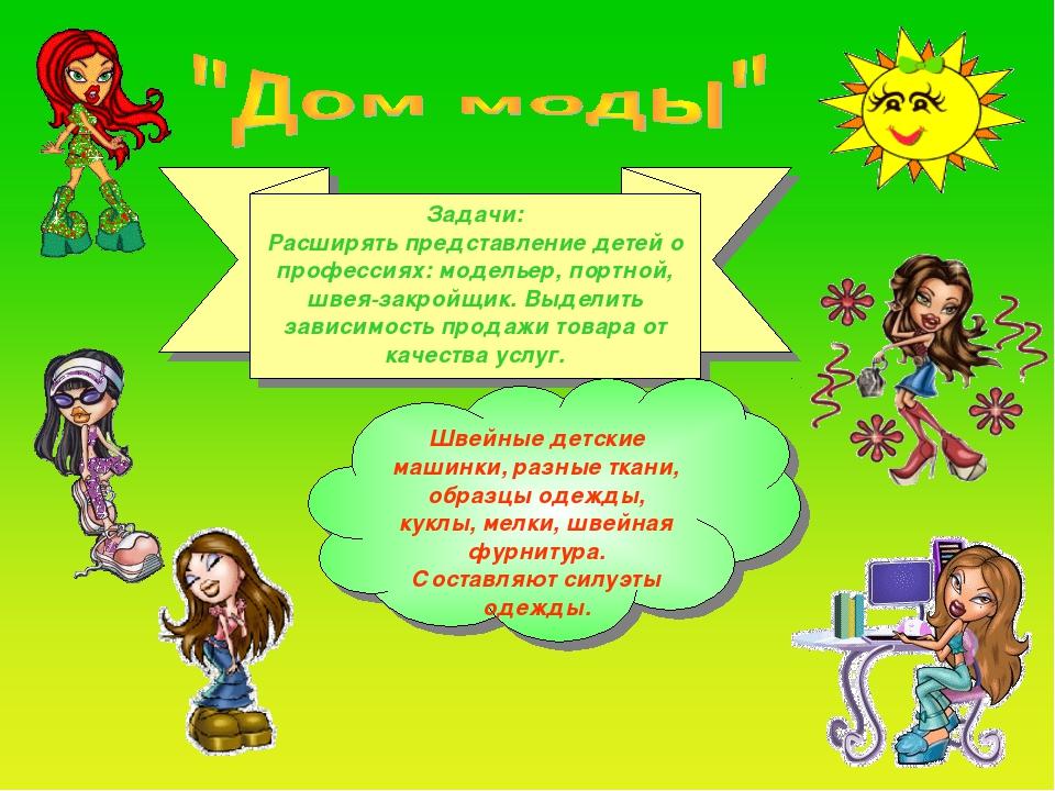 Задачи: Расширять представление детей о профессиях: модельер, портной, швея-з...