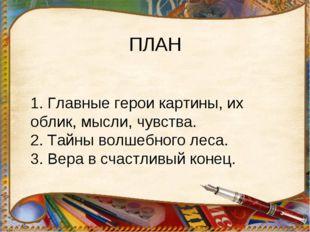 ПЛАН 1. Главные герои картины, их облик, мысли, чувства. 2. Тайны волшебного