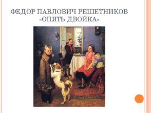 ФЕДОР ПАВЛОВИЧ РЕШЕТНИКОВ «ОПЯТЬ ДВОЙКА»