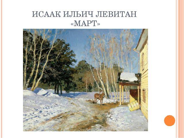 ИСААК ИЛЬИЧ ЛЕВИТАН «МАРТ»