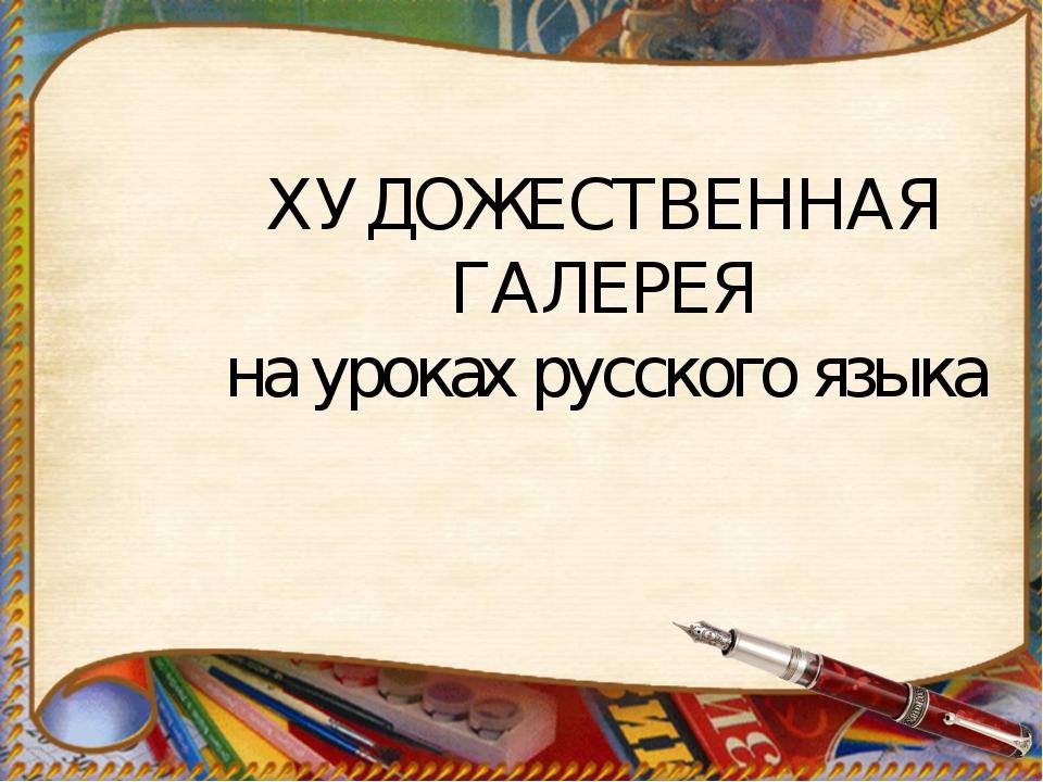 ХУДОЖЕСТВЕННАЯ ГАЛЕРЕЯ на уроках русского языка
