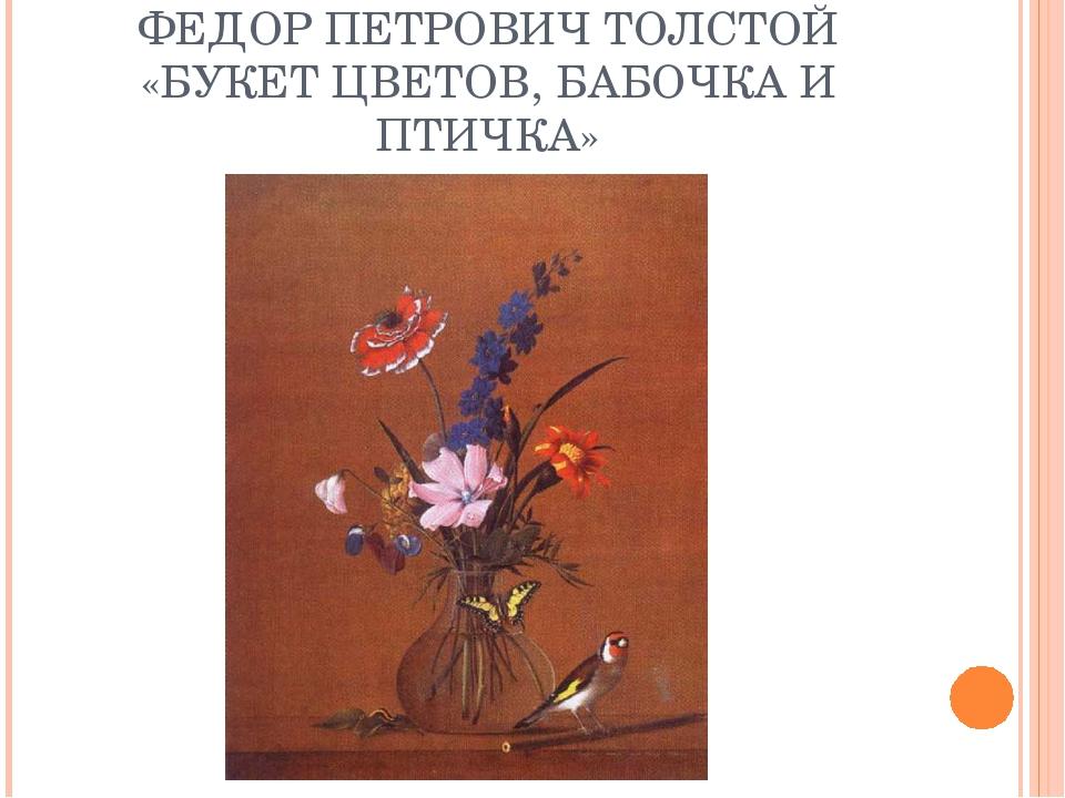 ФЕДОР ПЕТРОВИЧ ТОЛСТОЙ «БУКЕТ ЦВЕТОВ, БАБОЧКА И ПТИЧКА»