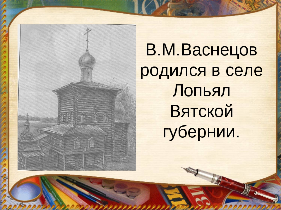 В.М.Васнецов родился в селе Лопьял Вятской губернии.