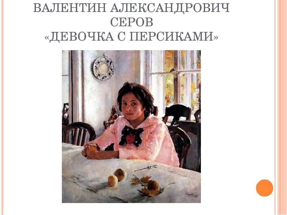 ВАЛЕНТИН АЛЕКСАНДРОВИЧ СЕРОВ «ДЕВОЧКА С ПЕРСИКАМИ»