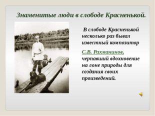В слободе Красненькой несколько раз бывал известный композитор С.В. Рахманин