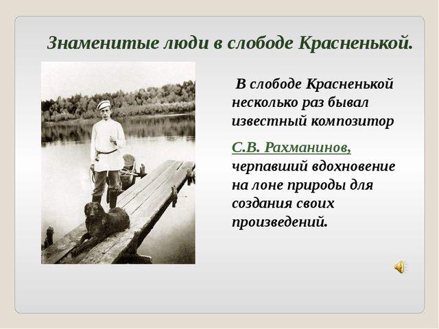 В слободе Красненькой несколько раз бывал известный композитор С.В. Рахманин...