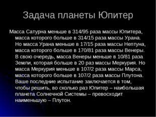 Задача планеты Юпитер Масса Сатурна меньше в 314/95 раза массы Юпитера, масса