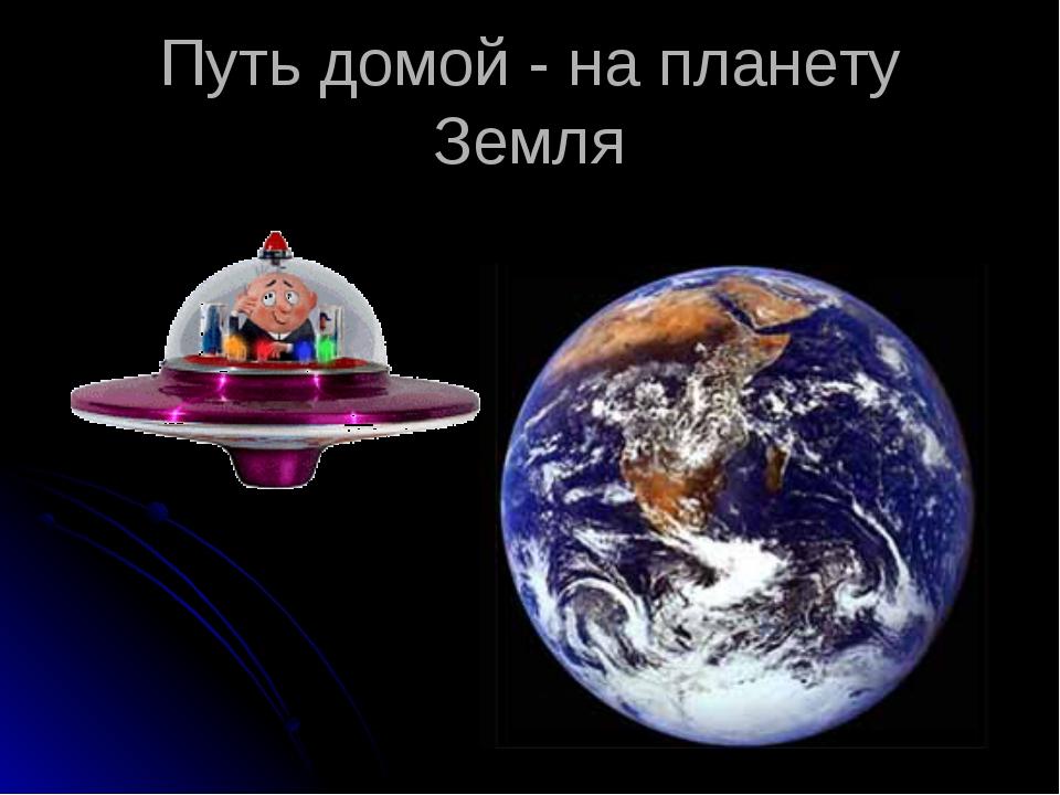 Путь домой - на планету Земля