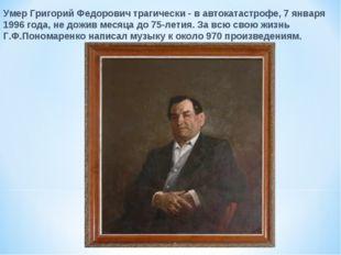 Умер Григорий Федорович трагически - в автокатастрофе, 7 января 1996 года, не