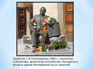 Памятник Г.Ф.Пономаренко, 2002 г., скульптор О.Яковлева, архитектор Ю.Субботи