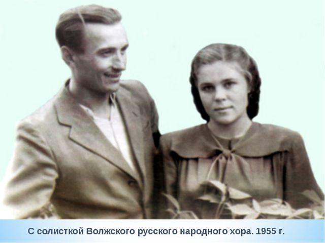 С солисткой Волжского русского народного хора. 1955 г.