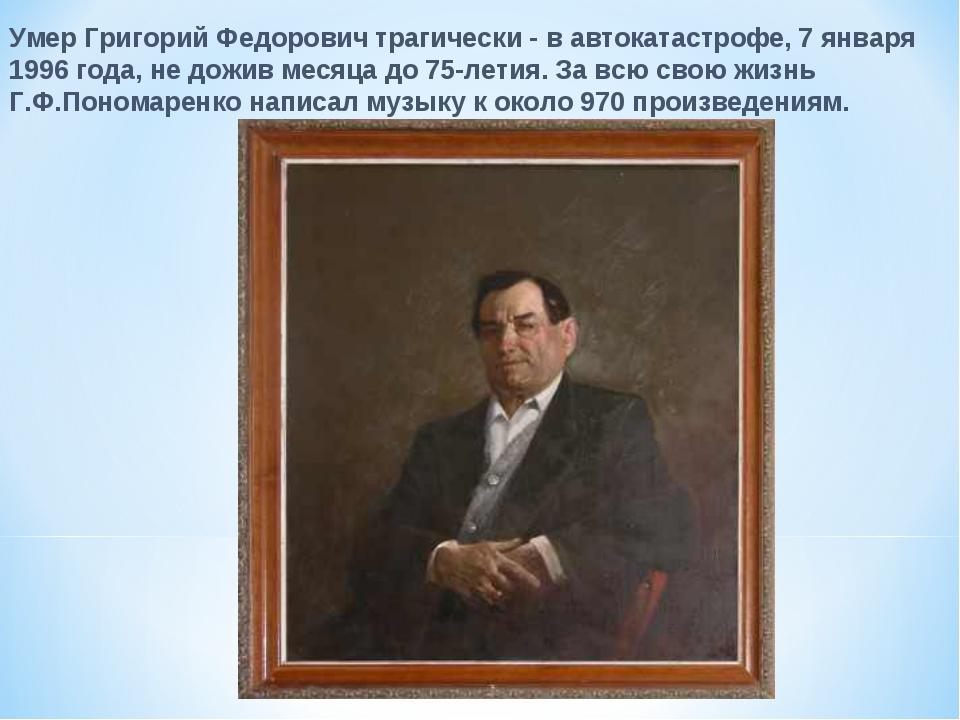 Умер Григорий Федорович трагически - в автокатастрофе, 7 января 1996 года, не...