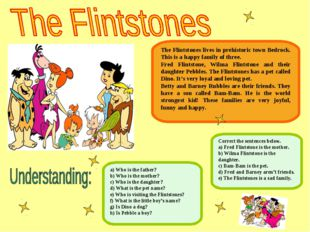 The Flintstones lives in prehistoric town Bedrock. This is a happy family of