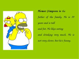 Homer Simpson is the father of the family. He is 39 years and is tall and fat