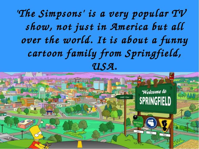 'The Simpsons' is a very popular TV show, not just in America but all over th...