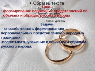 Цель: формирование первичных представлений об обычаях и обрядах русского нар