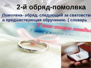2-й обряд-помолвка Помолвка- обряд, следующий за сватовством и предшествующа