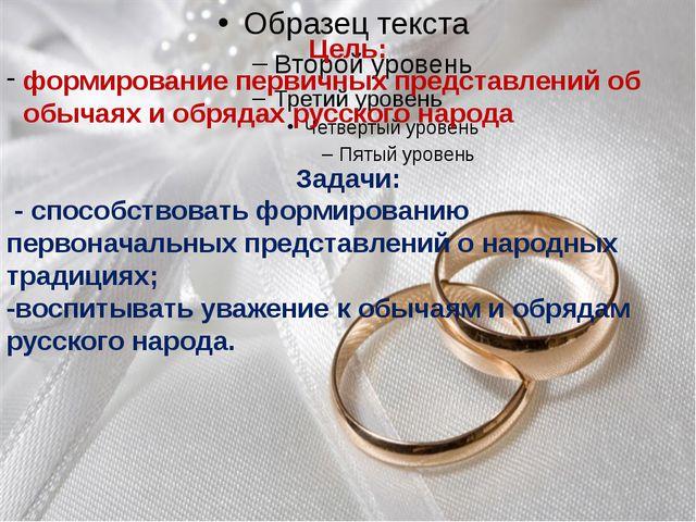 Цель: формирование первичных представлений об обычаях и обрядах русского нар...