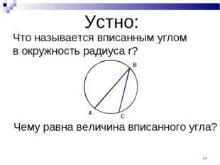 * Устно: Что называется вписанным углом в окружность радиуса r? Чему равна ве