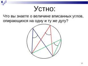 * Устно: Что вы знаете о величине вписанных углов, опирающихся на одну и ту ж