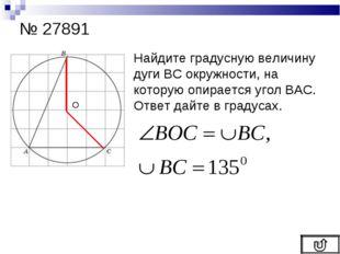 № 27891 Найдите градусную величину дуги ВС окружности, на которую опирается у