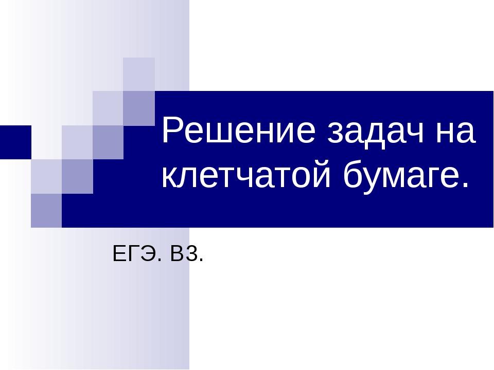 Решение задач на клетчатой бумаге. ЕГЭ. В3. Веретенникова И. А., ГОУ СОШ №386...