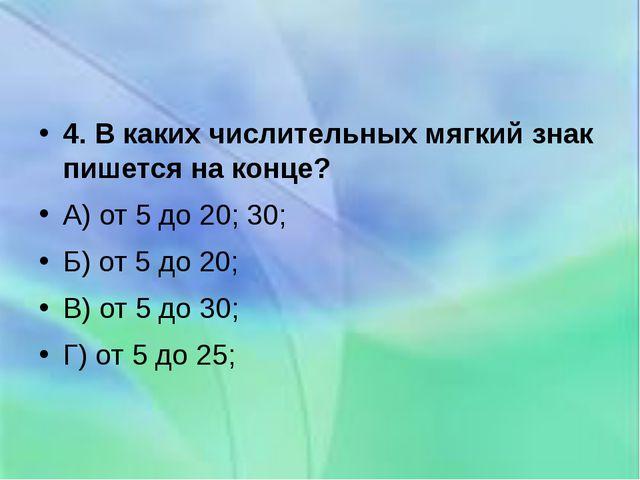 4. В каких числительных мягкий знак пишется на конце? А) от 5 до 20; 30; Б)...