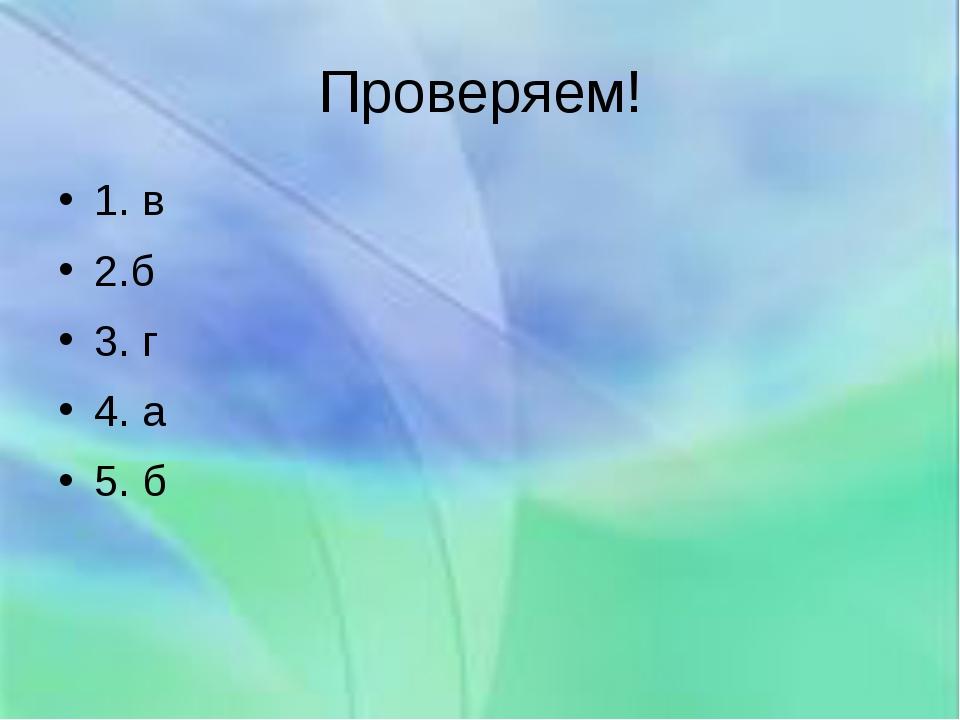 Проверяем! 1. в 2.б 3. г 4. а 5. б
