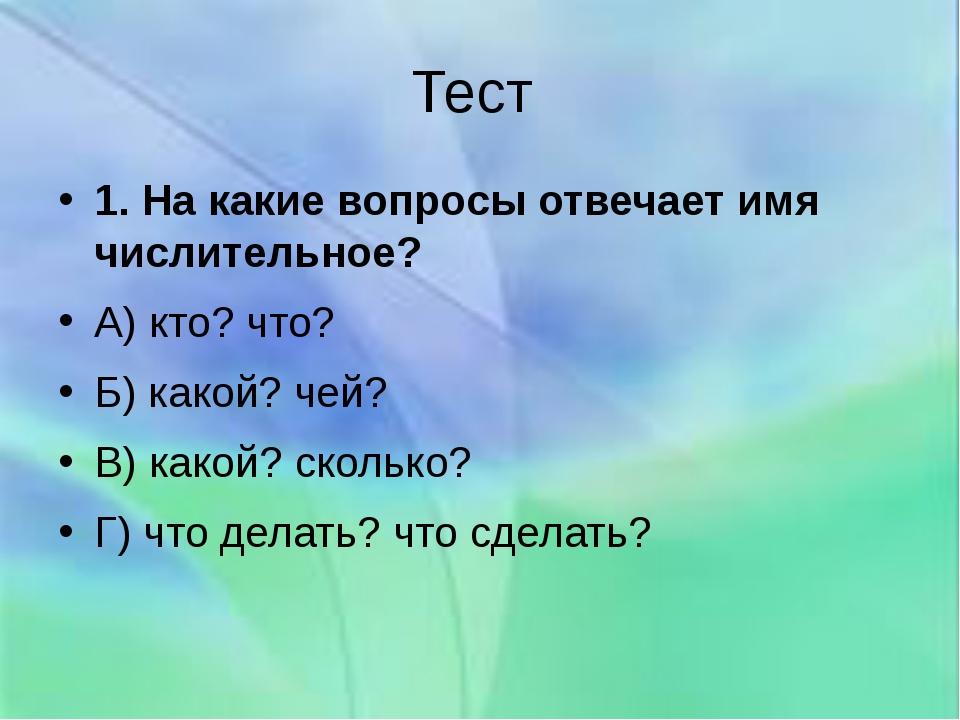 Тест 1. На какие вопросы отвечает имя числительное? А) кто? что? Б) какой? че...