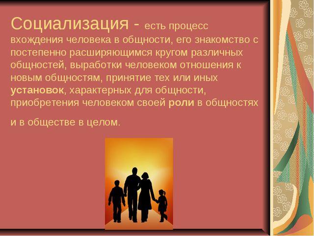 Социализация - есть процесс вхождения человека в общности, его знакомство с п...