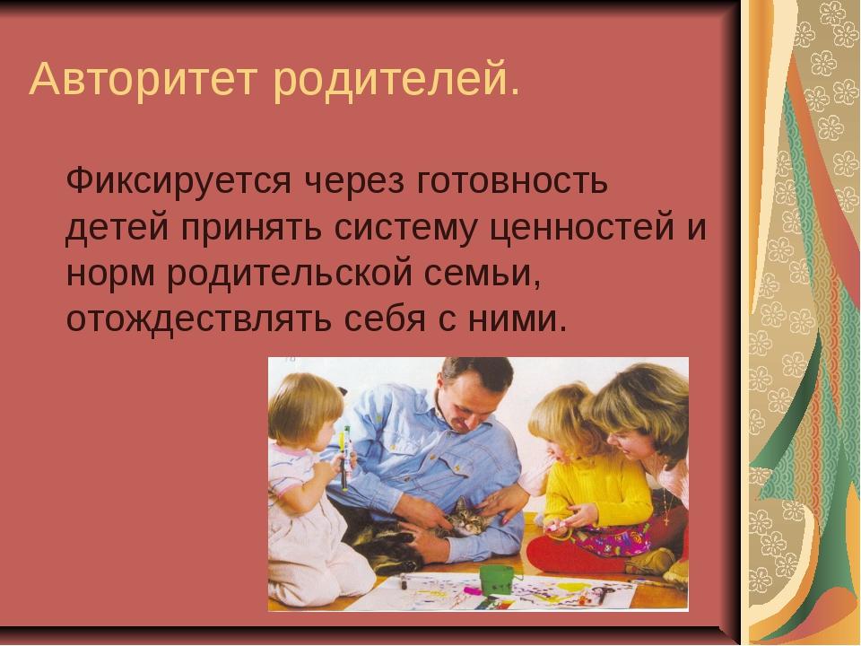 Авторитет родителей. Фиксируется через готовность детей принять систему ценно...