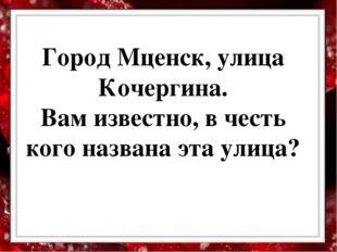 Город Мценск, улица Кочергина. Вам известно, в честь кого названа эта улица?