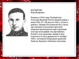 КОЧЕРГИН Егор Петрович  Родился в 1916 в дер. Подберёзово. Участник Великой