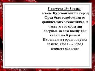5 августа 1943 года – в ходе Курской битвы город Орел был освобожден от фаши