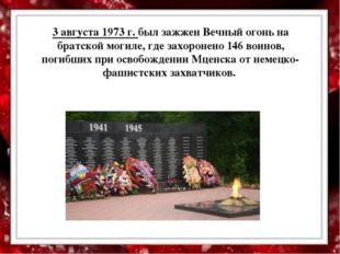 3 августа 1973 г. был зажжен Вечный огонь на братской могиле, где захоронено