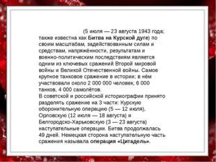 Ку́рская би́тва (5 июля — 23 августа 1943 года; также известна как Битва на