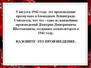 9 августа 1942 года это произведение прозвучало в блокадном Ленинграде. Счит