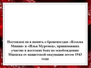 Поставлен он в память о бронепоездах «Козьма Минин» и «Илья Муромец», приним