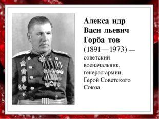 Алекса́ндр Васи́льевич Горба́тов (1891—1973) — советский военачальник, генер