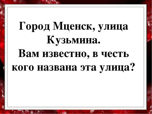 Город Мценск, улица Кузьмина. Вам известно, в честь кого названа эта улица?