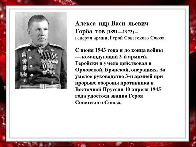 Алекса́ндр Васи́льевич Горба́тов (1891—1973) – генерал армии, Герой Советско...