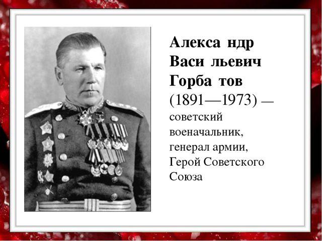 Алекса́ндр Васи́льевич Горба́тов (1891—1973) — советский военачальник, генер...